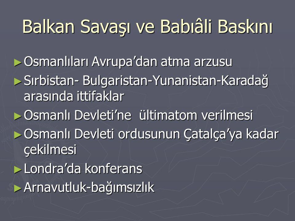Balkan Savaşı ve Babıâli Baskını ► Osmanlıları Avrupa'dan atma arzusu ► Sırbistan- Bulgaristan-Yunanistan-Karadağ arasında ittifaklar ► Osmanlı Devlet