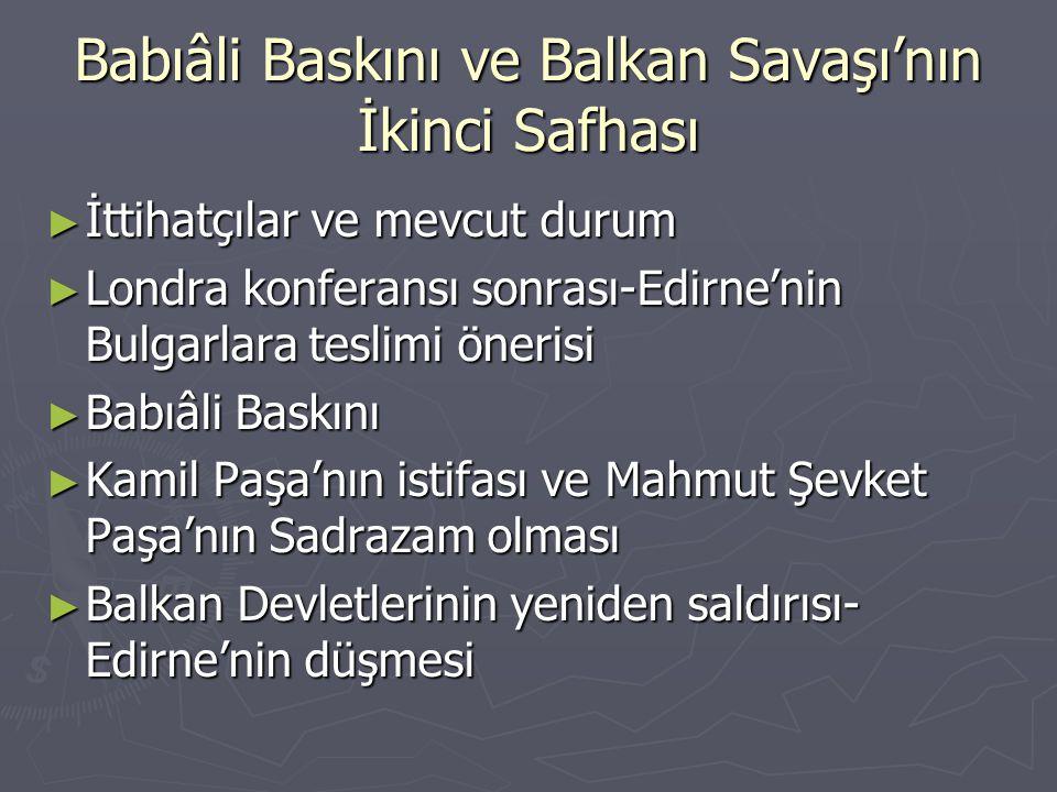 Babıâli Baskını ve Balkan Savaşı'nın İkinci Safhası ► İttihatçılar ve mevcut durum ► Londra konferansı sonrası-Edirne'nin Bulgarlara teslimi önerisi ►