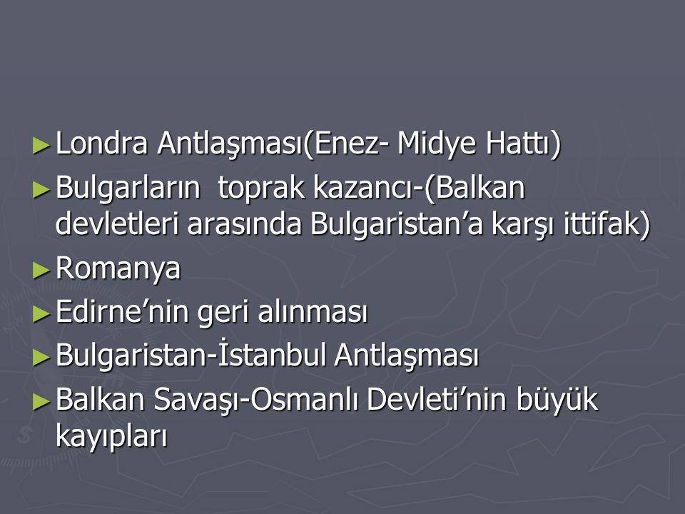 ► Londra Antlaşması(Enez- Midye Hattı) ► Bulgarların toprak kazancı-(Balkan devletleri arasında Bulgaristan'a karşı ittifak) ► Romanya ► Edirne'nin ge