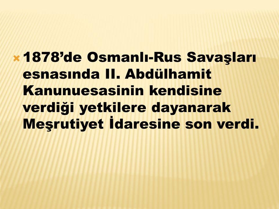  1878'de Osmanlı-Rus Savaşları esnasında II. Abdülhamit Kanunuesasinin kendisine verdiği yetkilere dayanarak Meşrutiyet İdaresine son verdi.