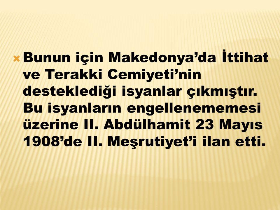  Bunun için Makedonya'da İttihat ve Terakki Cemiyeti'nin desteklediği isyanlar çıkmıştır. Bu isyanların engellenememesi üzerine II. Abdülhamit 23 May