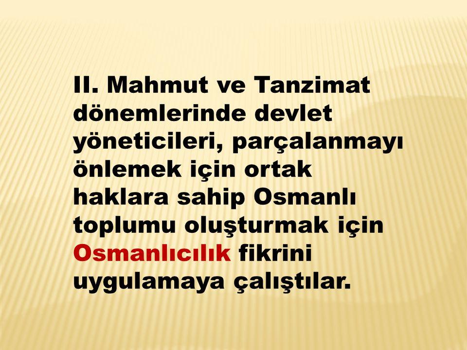 II. Mahmut ve Tanzimat dönemlerinde devlet yöneticileri, parçalanmayı önlemek için ortak haklara sahip Osmanlı toplumu oluşturmak için Osmanlıcılık fi