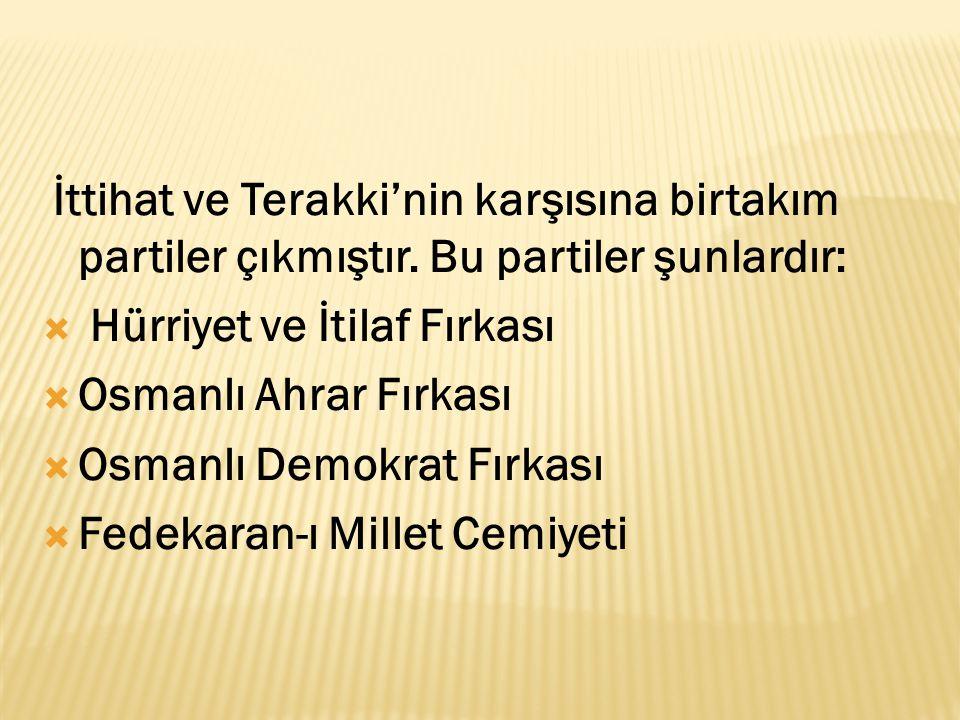 İttihat ve Terakki'nin karşısına birtakım partiler çıkmıştır. Bu partiler şunlardır:  Hürriyet ve İtilaf Fırkası  Osmanlı Ahrar Fırkası  Osmanlı De