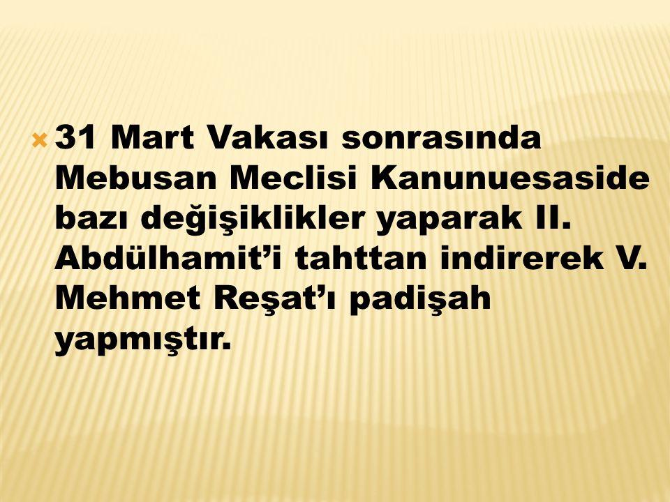  31 Mart Vakası sonrasında Mebusan Meclisi Kanunuesaside bazı değişiklikler yaparak II. Abdülhamit'i tahttan indirerek V. Mehmet Reşat'ı padişah yapm