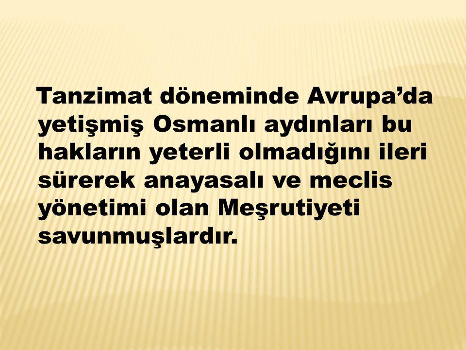 Tanzimat döneminde Avrupa'da yetişmiş Osmanlı aydınları bu hakların yeterli olmadığını ileri sürerek anayasalı ve meclis yönetimi olan Meşrutiyeti sav