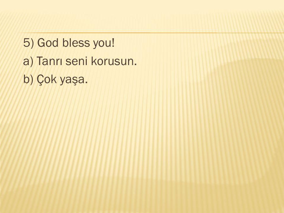5) God bless you! a) Tanrı seni korusun. b) Çok yaşa.