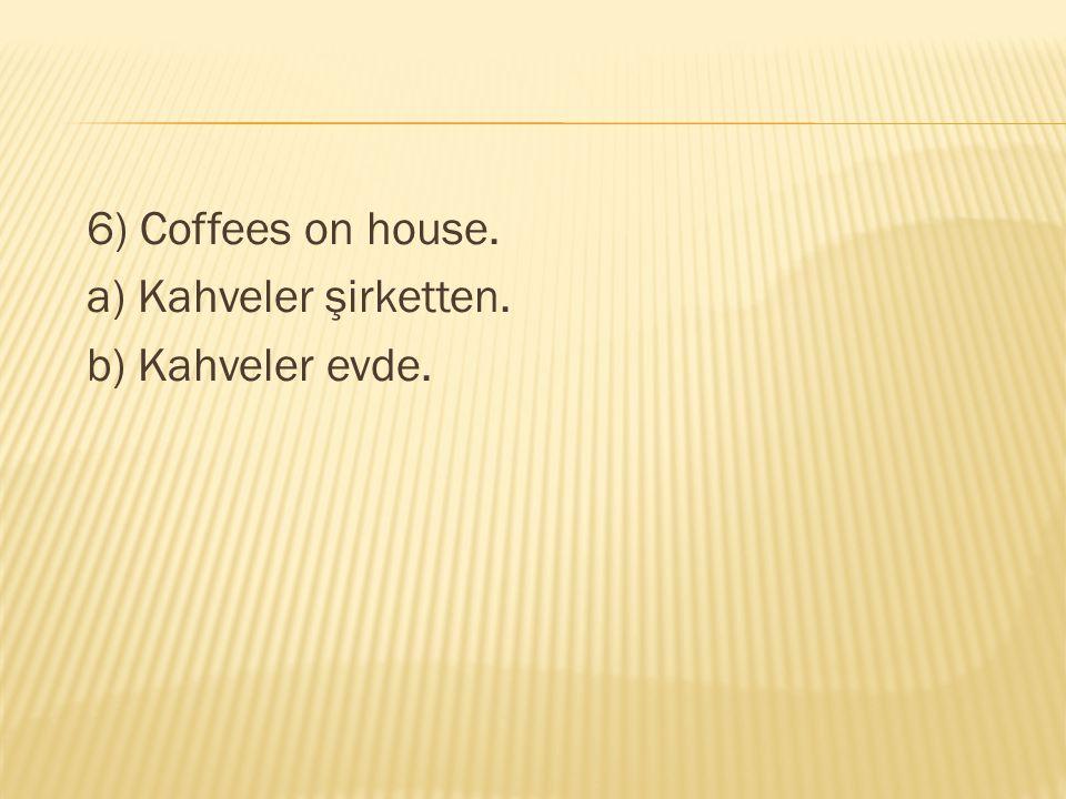 6) Coffees on house. a) Kahveler şirketten. b) Kahveler evde.