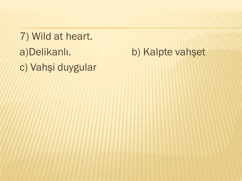 7) Wild at heart. a)Delikanlı.b) Kalpte vahşet c) Vahşi duygular