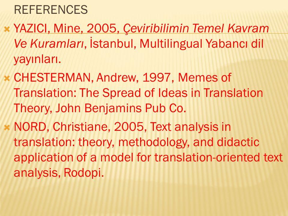REFERENCES  YAZICI, Mine, 2005, Çeviribilimin Temel Kavram Ve Kuramları, İstanbul, Multilingual Yabancı dil yayınları.  CHESTERMAN, Andrew, 1997, Me