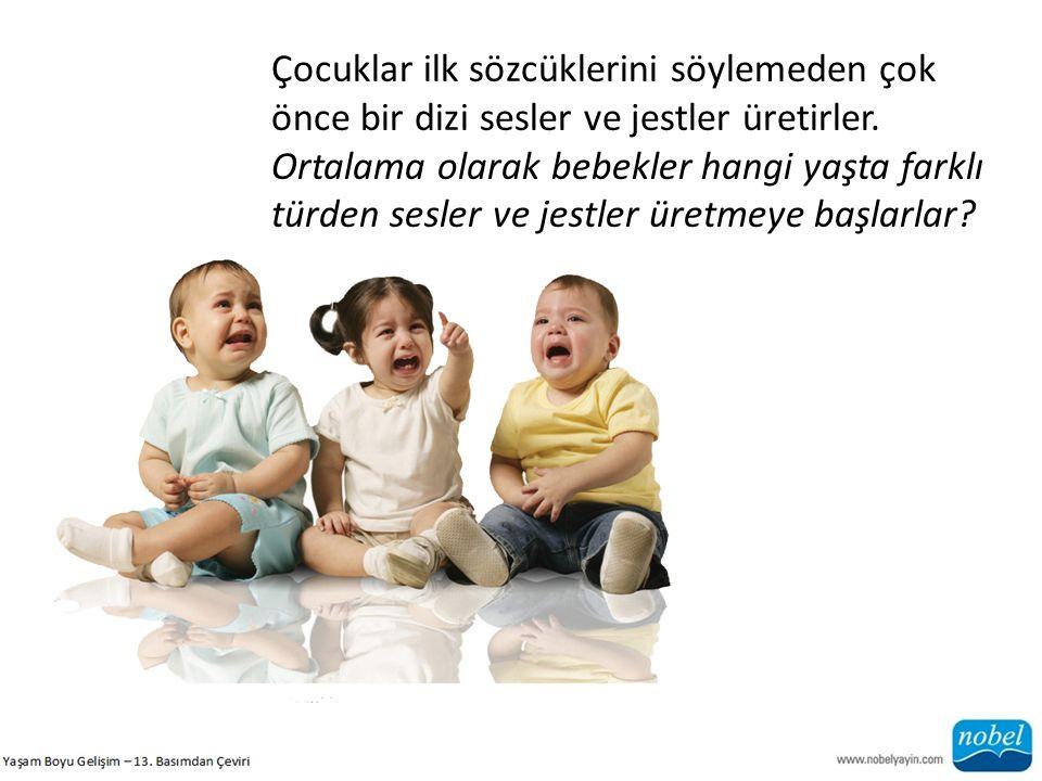 Çocuklar ilk sözcüklerini söylemeden çok önce bir dizi sesler ve jestler üretirler. Ortalama olarak bebekler hangi yaşta farklı türden sesler ve jestl