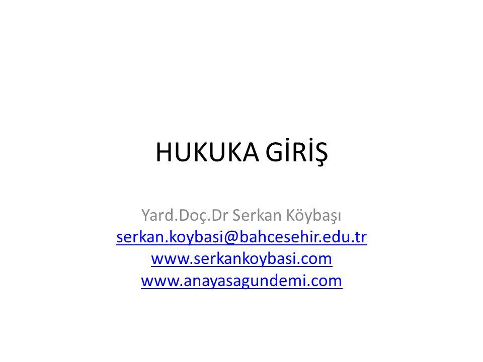HUKUKA GİRİŞ Yard.Doç.Dr Serkan Köybaşı serkan.koybasi@bahcesehir.edu.tr www.serkankoybasi.com www.anayasagundemi.com