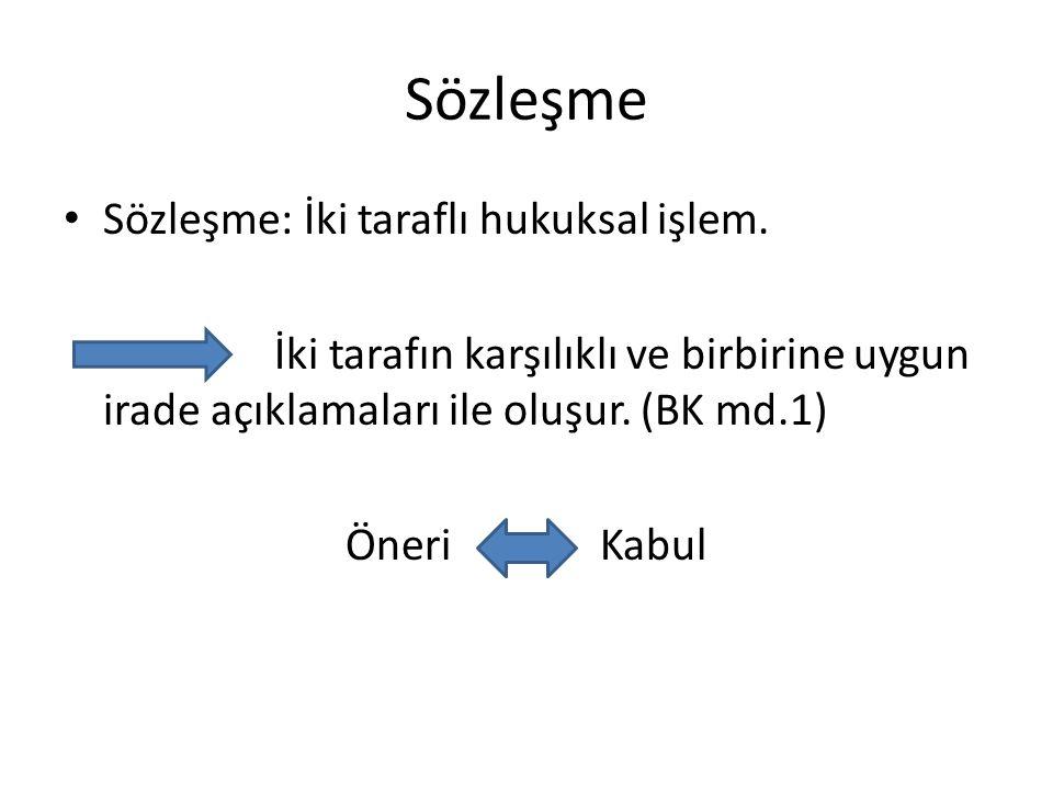 Sözleşme: İki taraflı hukuksal işlem. İki tarafın karşılıklı ve birbirine uygun irade açıklamaları ile oluşur. (BK md.1) Öneri Kabul