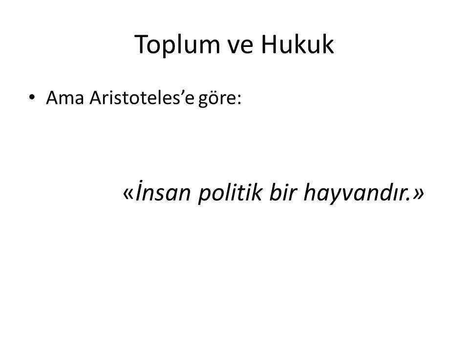 Toplum ve Hukuk Ama Aristoteles'e göre: «İnsan politik bir hayvandır.»