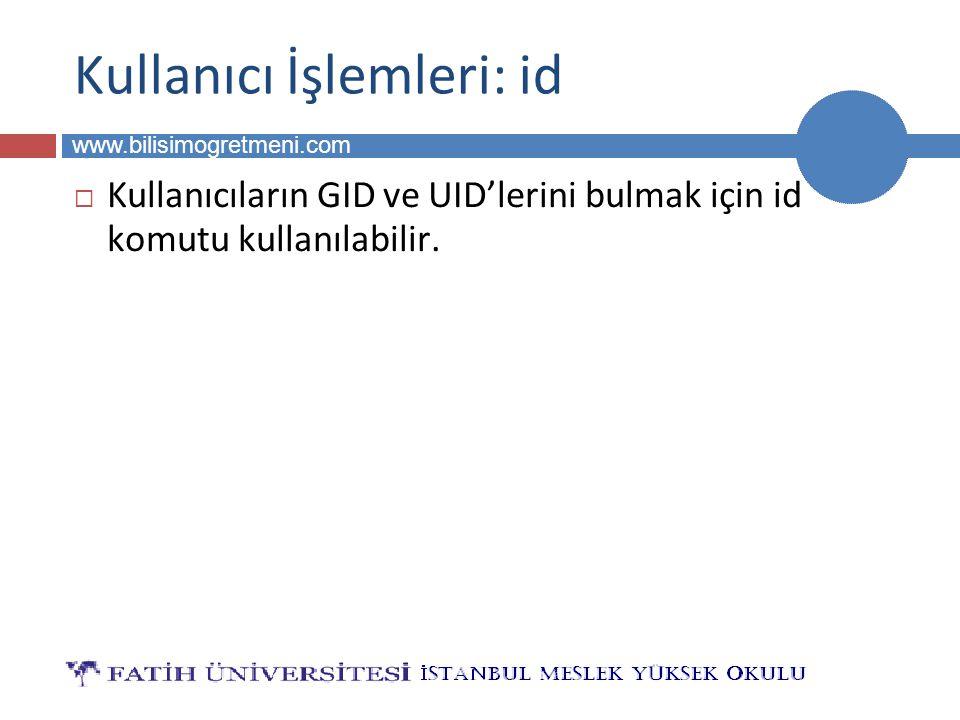 BİLG 223 www.bilisimogretmeni.com Kullanıcı İşlemleri: id  Kullanıcıların GID ve UID'lerini bulmak için id komutu kullanılabilir.