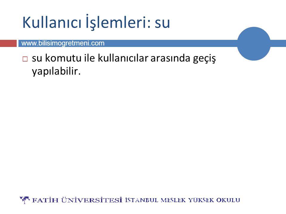 BİLG 223 www.bilisimogretmeni.com Kullanıcı İşlemleri: su  su komutu ile kullanıcılar arasında geçiş yapılabilir.