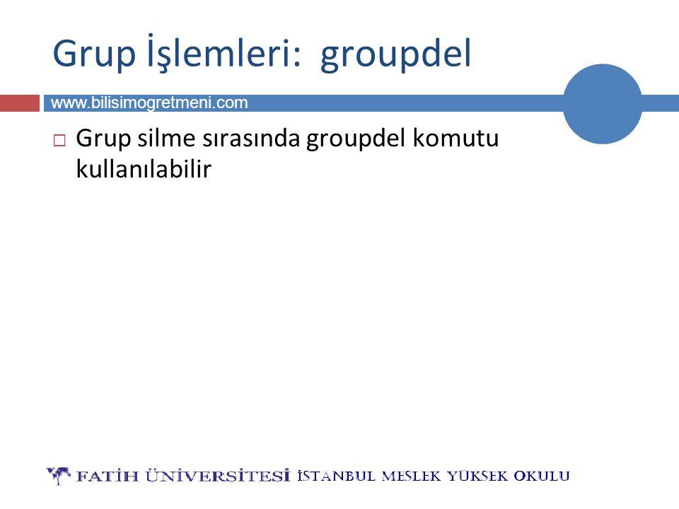 BİLG 223 www.bilisimogretmeni.com Grup İşlemleri: groupdel  Grup silme sırasında groupdel komutu kullanılabilir