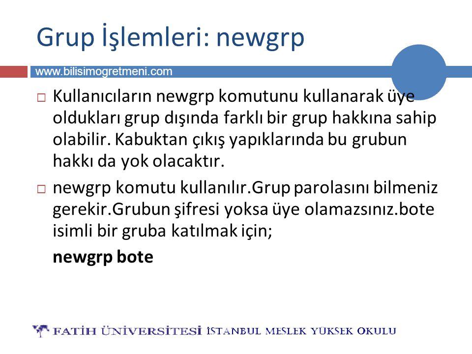 BİLG 223 www.bilisimogretmeni.com Grup İşlemleri: newgrp  Kullanıcıların newgrp komutunu kullanarak üye oldukları grup dışında farklı bir grup hakkına sahip olabilir.
