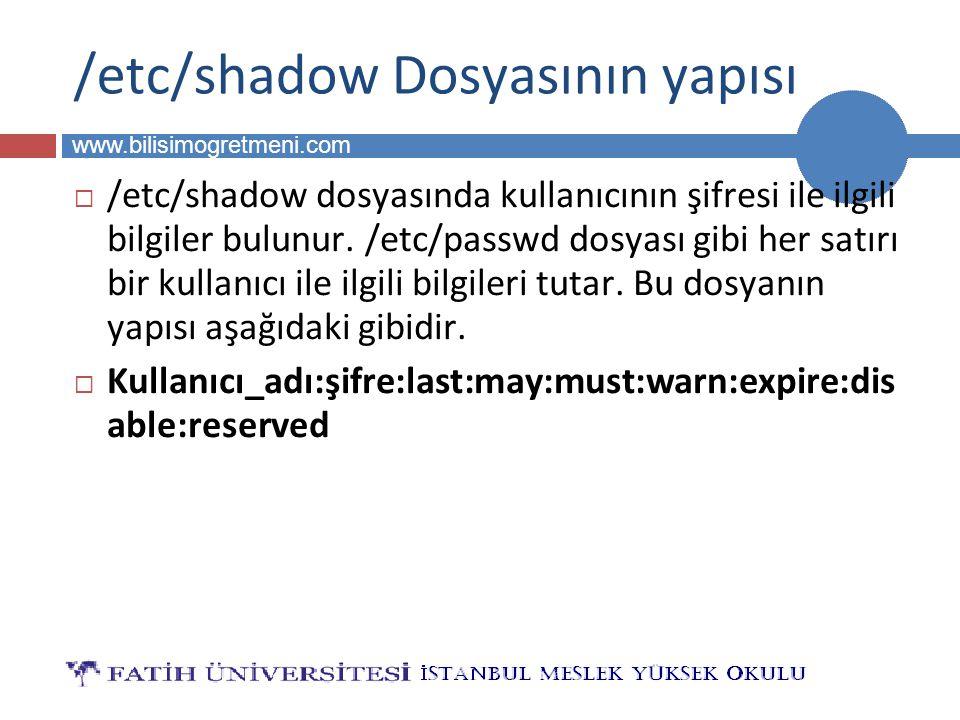 BİLG 223 www.bilisimogretmeni.com /etc/shadow Dosyasının yapısı  /etc/shadow dosyasında kullanıcının şifresi ile ilgili bilgiler bulunur.