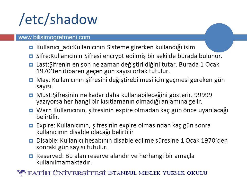 BİLG 223 www.bilisimogretmeni.com /etc/shadow  Kullanıcı_adı:Kullanıcının Sisteme girerken kullandığı isim  Şifre:Kullanıcının Şifresi encrypt edilmiş bir şekilde burada bulunur.