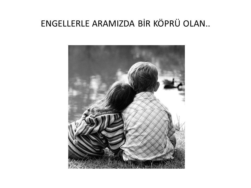 ENGELLERLE ARAMIZDA BİR KÖPRÜ OLAN..