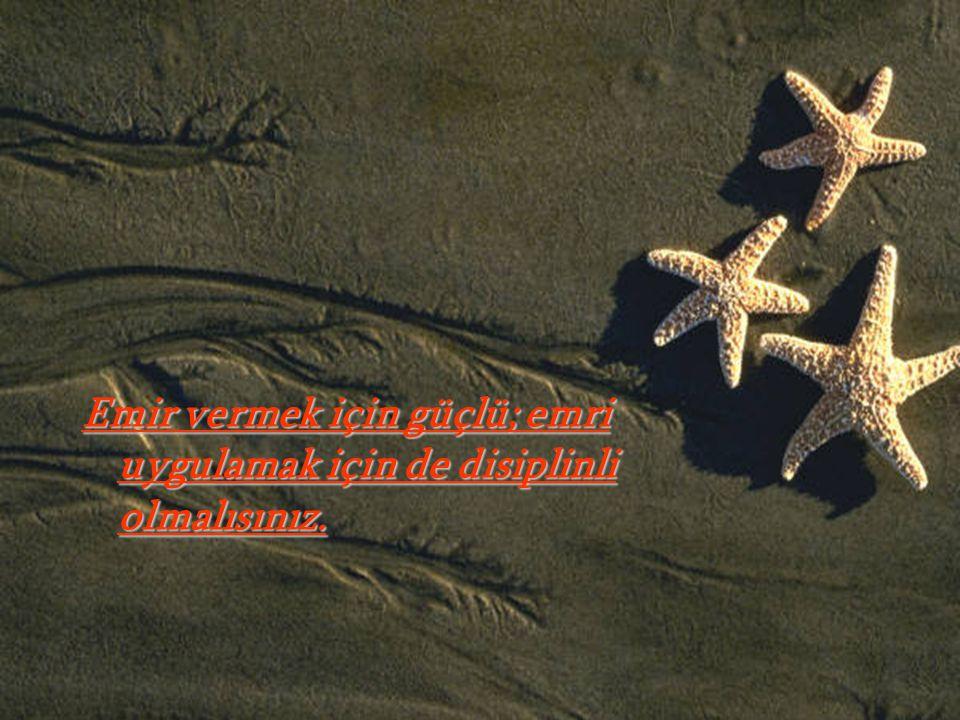 Emir vermek için güçlü; emri uygulamak için de disiplinli olmalısınız.