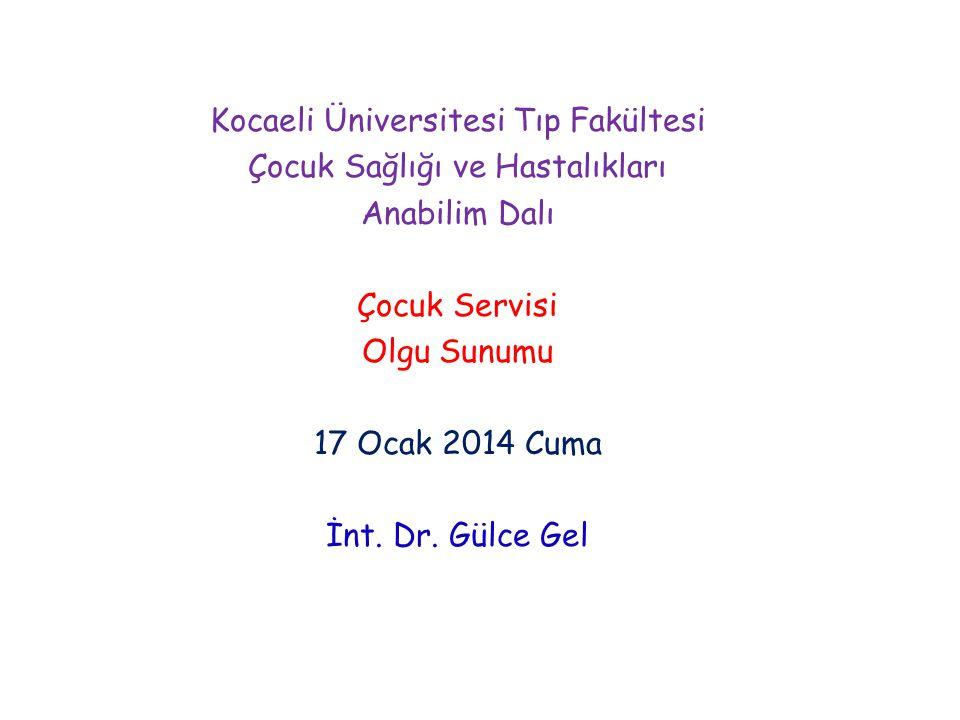 Kocaeli Üniversitesi Tıp Fakültesi Çocuk Sağlığı ve Hastalıkları Anabilim Dalı Çocuk Servisi Olgu Sunumu 17 Ocak 2014 Cuma İnt. Dr. Gülce Gel