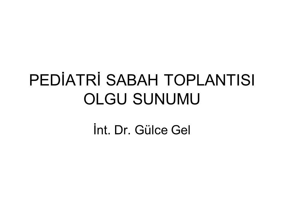 PEDİATRİ SABAH TOPLANTISI OLGU SUNUMU İnt. Dr. Gülce Gel