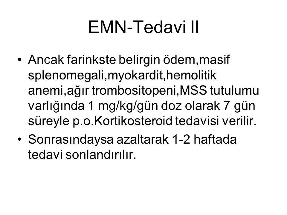 EMN-Tedavi II Ancak farinkste belirgin ödem,masif splenomegali,myokardit,hemolitik anemi,ağır trombositopeni,MSS tutulumu varlığında 1 mg/kg/gün doz o