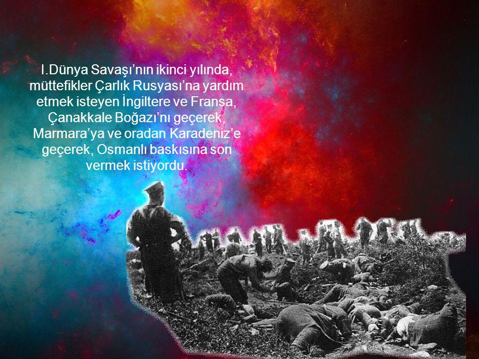 I.Dünya Savaşı'nın ikinci yılında, müttefikler Çarlık Rusyası'na yardım etmek isteyen İngiltere ve Fransa, Çanakkale Boğazı'nı geçerek, Marmara'ya ve
