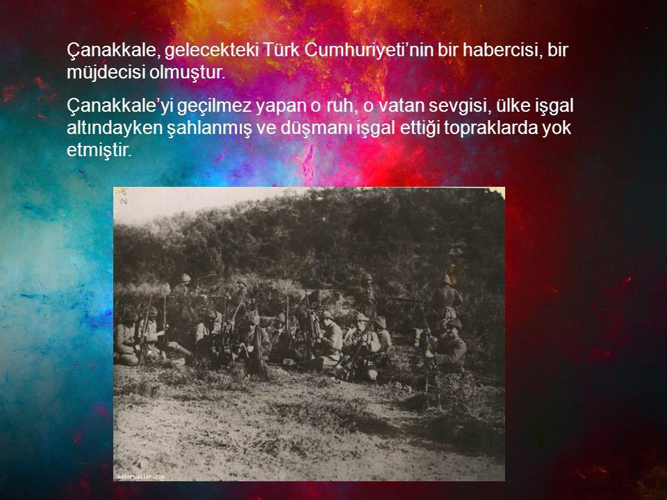 Çanakkale, gelecekteki Türk Cumhuriyeti'nin bir habercisi, bir müjdecisi olmuştur. Çanakkale'yi geçilmez yapan o ruh, o vatan sevgisi, ülke işgal altı