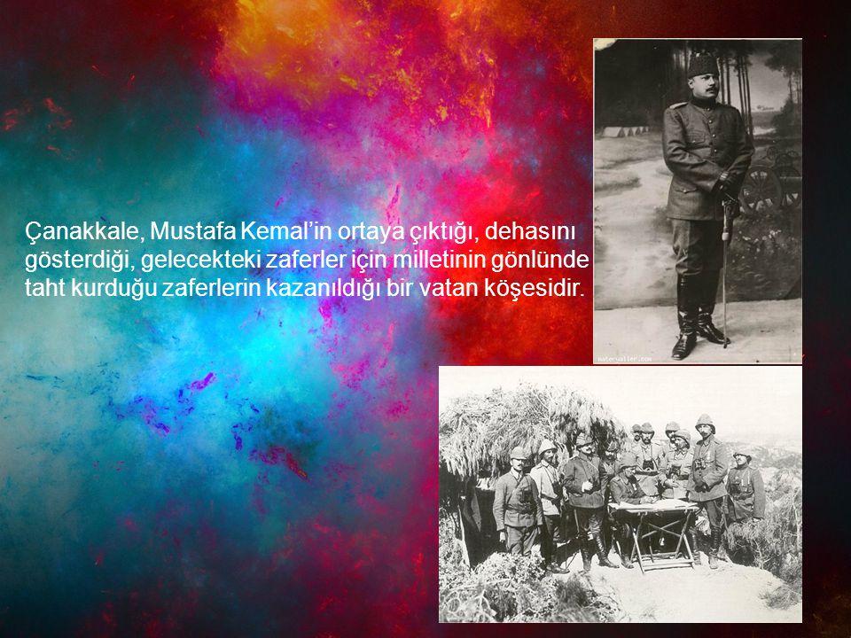 Çanakkale, Mustafa Kemal'in ortaya çıktığı, dehasını gösterdiği, gelecekteki zaferler için milletinin gönlünde taht kurduğu zaferlerin kazanıldığı bir