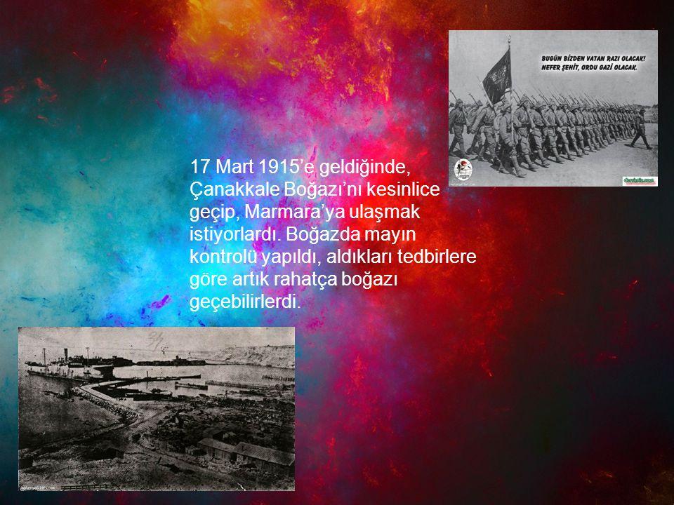 17 Mart 1915'e geldiğinde, Çanakkale Boğazı'nı kesinlice geçip, Marmara'ya ulaşmak istiyorlardı. Boğazda mayın kontrolü yapıldı, aldıkları tedbirlere