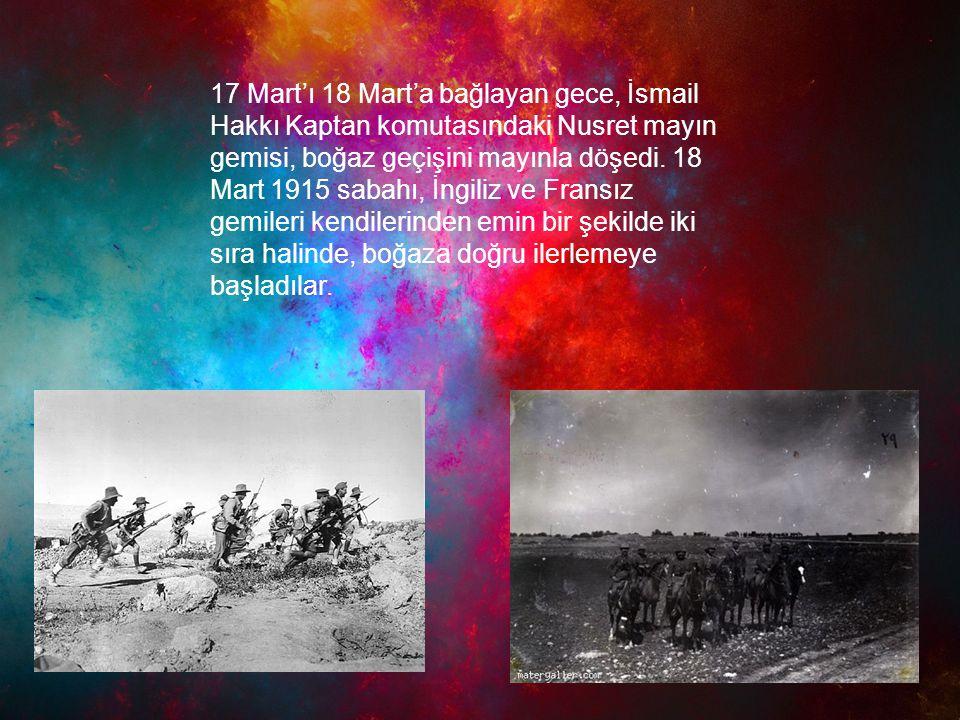 17 Mart'ı 18 Mart'a bağlayan gece, İsmail Hakkı Kaptan komutasındaki Nusret mayın gemisi, boğaz geçişini mayınla döşedi. 18 Mart 1915 sabahı, İngiliz