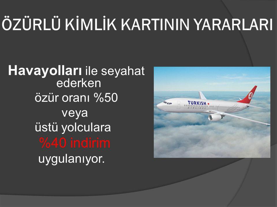 ÖZÜRLÜ KİMLİK KARTININ YARARLARI Havayolları ile seyahat ederken özür oranı %50 veya üstü yolculara %40 indirim uygulanıyor.