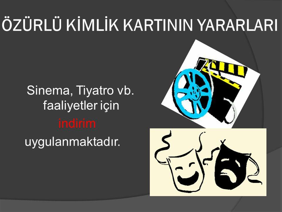 ÖZÜRLÜ KİMLİK KARTININ YARARLARI Sinema, Tiyatro vb. faaliyetler için indirim uygulanmaktadır.