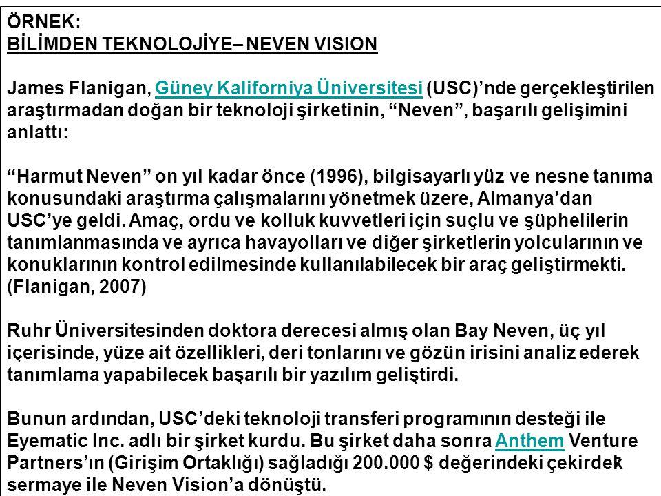 7 ÖRNEK: BİLİMDEN TEKNOLOJİYE– NEVEN VISION James Flanigan, Güney Kaliforniya Üniversitesi (USC)'nde gerçekleştirilen araştırmadan doğan bir teknoloji şirketinin, Neven , başarılı gelişimini anlattı:Güney Kaliforniya Üniversitesi Harmut Neven on yıl kadar önce (1996), bilgisayarlı yüz ve nesne tanıma konusundaki araştırma çalışmalarını yönetmek üzere, Almanya'dan USC'ye geldi.