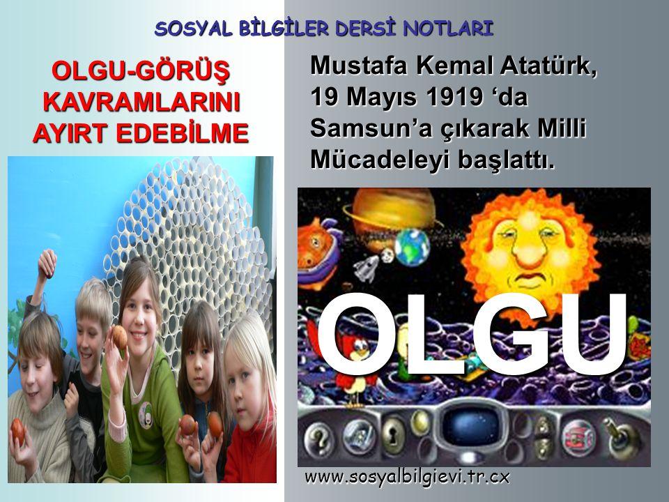 www.sosyalbilgievi.tr.cx SOSYAL BİLGİLER DERSİ NOTLARI OLGU-GÖRÜŞ KAVRAMLARINI AYIRT EDEBİLME Mustafa Kemal Atatürk, 19 Mayıs 1919 'da Samsun'a çıkarak Milli Mücadeleyi başlattı.