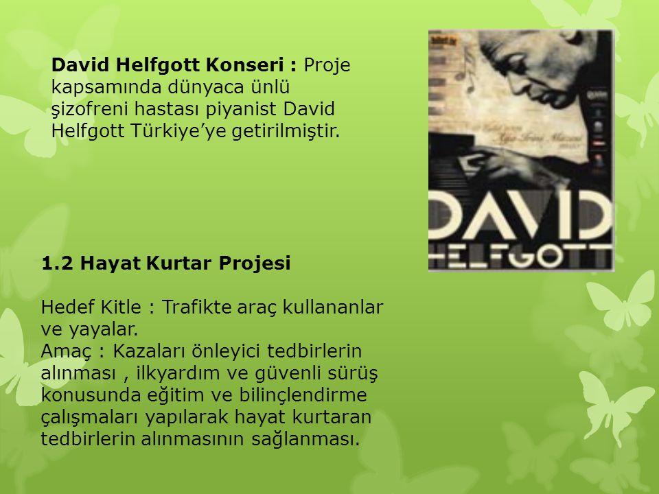 David Helfgott Konseri : Proje kapsamında dünyaca ünlü şizofreni hastası piyanist David Helfgott Türkiye'ye getirilmiştir. 1.2 Hayat Kurtar Projesi He