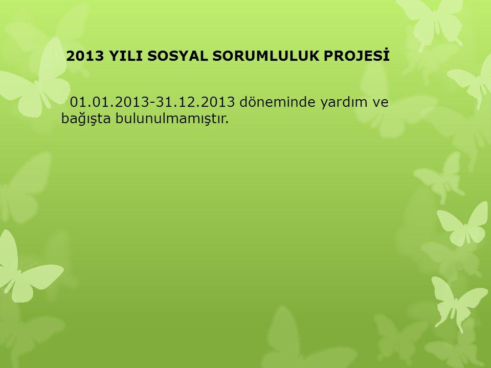 2013 YILI SOSYAL SORUMLULUK PROJESİ 01.01.2013-31.12.2013 döneminde yardım ve bağışta bulunulmamıştır.