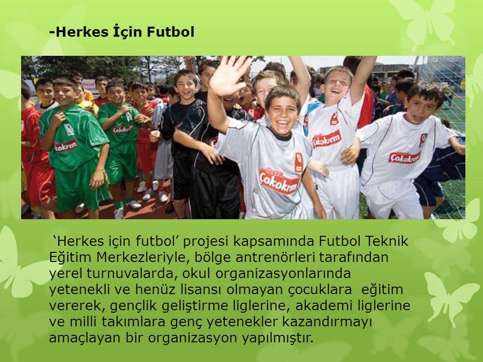 -Herkes İçin Futbol 'Herkes için futbol' projesi kapsamında Futbol Teknik Eğitim Merkezleriyle, bölge antrenörleri tarafından yerel turnuvalarda, okul