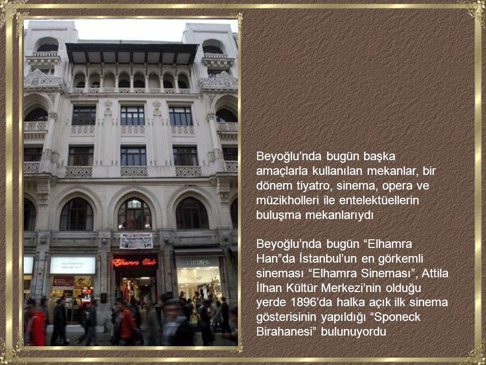 Beyoğlu'nda bugün başka amaçlarla kullanılan mekanlar, bir dönem tiyatro, sinema, opera ve müzikholleri ile entelektüellerin buluşma mekanlarıydı Beyoğlu'nda bugün Elhamra Han da İstanbul'un en görkemli sineması Elhamra Sineması , Attila İlhan Kültür Merkezi'nin olduğu yerde 1896'da halka açık ilk sinema gösterisinin yapıldığı Sponeck Birahanesi bulunuyordu