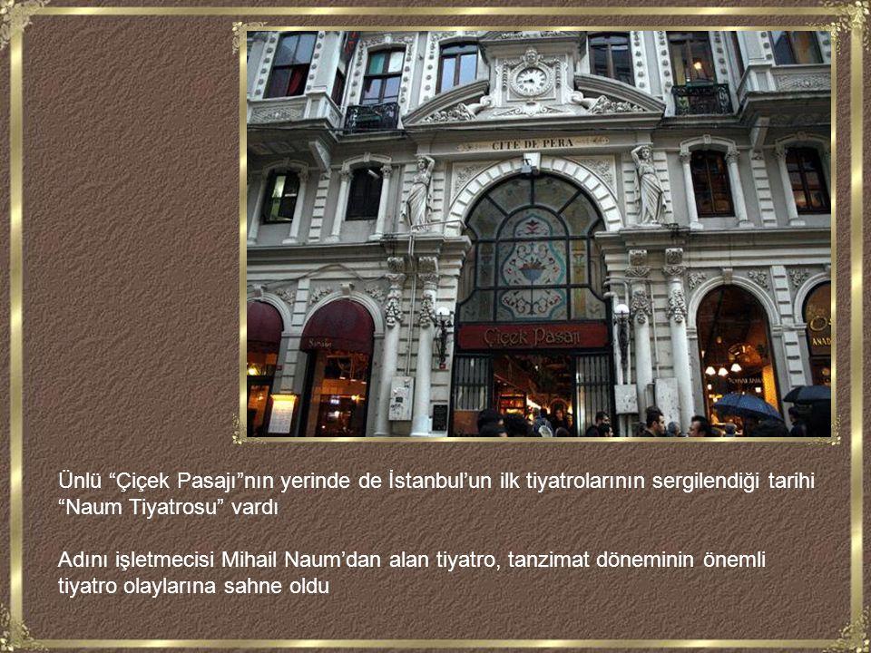 Ünlü Çiçek Pasajı nın yerinde de İstanbul'un ilk tiyatrolarının sergilendiği tarihi Naum Tiyatrosu vardı Adını işletmecisi Mihail Naum'dan alan tiyatro, tanzimat döneminin önemli tiyatro olaylarına sahne oldu