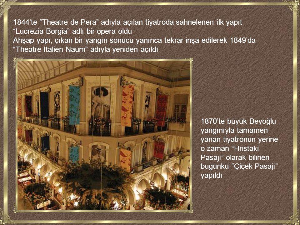 1844'te Theatre de Pera adıyla açılan tiyatroda sahnelenen ilk yapıt Lucrezia Borgia adlı bir opera oldu Ahşap yapı, çıkan bir yangın sonucu yanınca tekrar inşa edilerek 1849'da Theatre Italien Naum adıyla yeniden açıldı 1870'te büyük Beyoğlu yangınıyla tamamen yanan tiyatronun yerine o zaman Hristaki Pasajı olarak bilinen bugünkü Çiçek Pasajı yapıldı