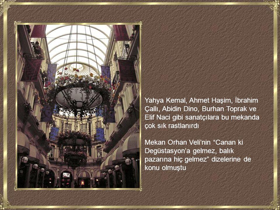 Yahya Kemal, Ahmet Haşim, İbrahim Çallı, Abidin Dino, Burhan Toprak ve Elif Naci gibi sanatçılara bu mekanda çok sık rastlanırdı Mekan Orhan Veli'nin Canan ki Degüstasyon'a gelmez, balık pazarına hiç gelmez dizelerine de konu olmuştu
