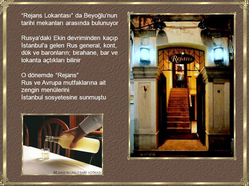 Rejans Lokantası da Beyoğlu'nun tarihi mekanları arasında bulunuyor Rusya'daki Ekin devriminden kaçıp İstanbul'a gelen Rus general, kont, dük ve baronların; birahane, bar ve lokanta açtıkları bilinir O dönemde Rejans Rus ve Avrupa mutfaklarına ait zengin menülerini İstanbul sosyetesine sunmuştu REJANS'IN ÜNLÜ SARI VOTKASI