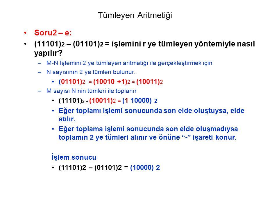 Tümleyen Aritmetiği Soru2 – e: (11101) 2 – (01101) 2 = işlemini r ye tümleyen yöntemiyle nasıl yapılır? –M-N İşlemini 2 ye tümleyen aritmetiği ile ger