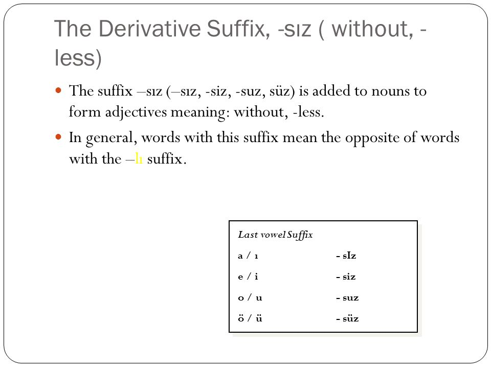 The Derivative Suffix, -sız ( without, - less) The suffix –sız (–sız, -siz, -suz, süz) is added to nouns to form adjectives meaning: without, -less. I