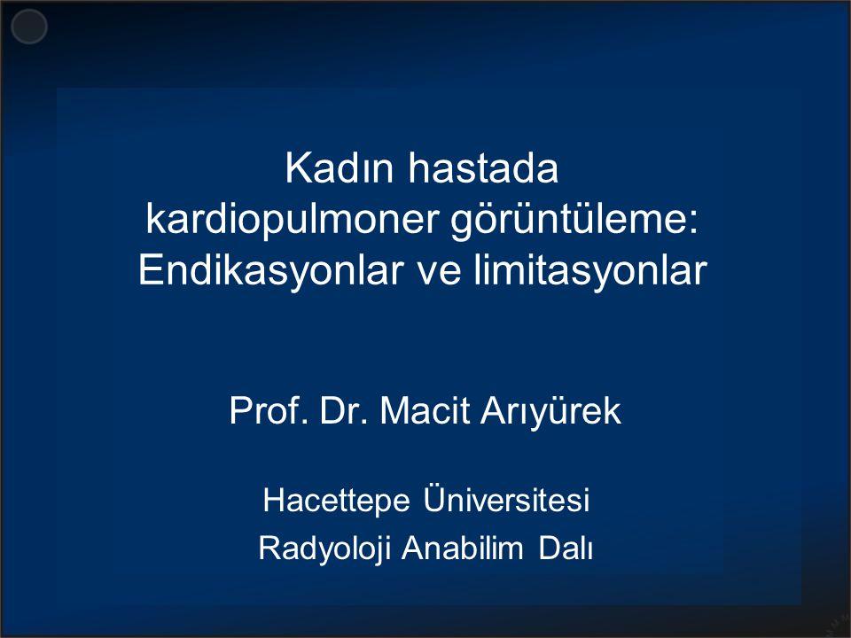 Kadın hastada kardiopulmoner görüntüleme: Endikasyonlar ve limitasyonlar Prof. Dr. Macit Arıyürek Hacettepe Üniversitesi Radyoloji Anabilim Dalı