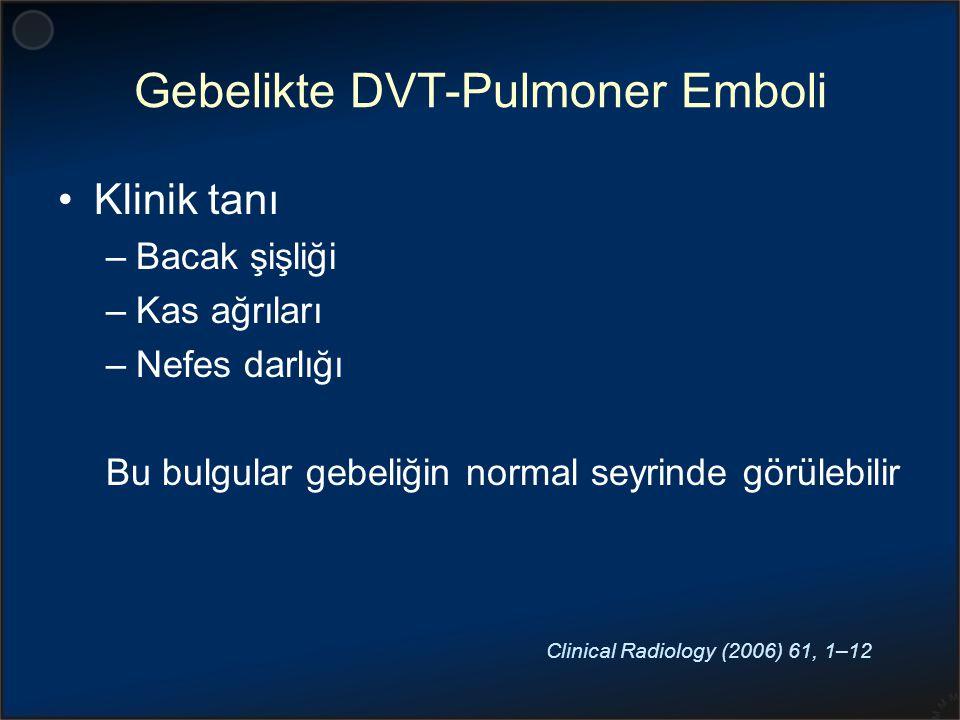 Gebelikte DVT-Pulmoner Emboli Klinik tanı –Bacak şişliği –Kas ağrıları –Nefes darlığı Bu bulgular gebeliğin normal seyrinde görülebilir Clinical Radio