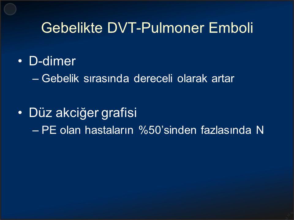 Gebelikte DVT-Pulmoner Emboli D-dimer –Gebelik sırasında dereceli olarak artar Düz akciğer grafisi –PE olan hastaların %50'sinden fazlasında N
